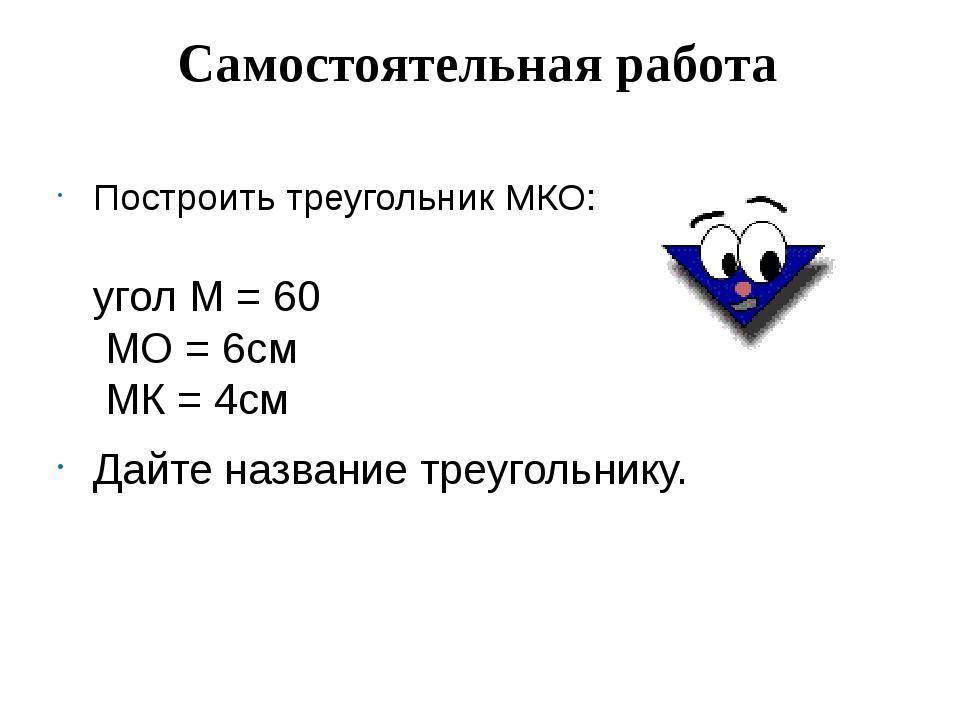 Самостоятельная работа Построить треугольник МКО: угол М = 60 МО = 6см МК = 4...