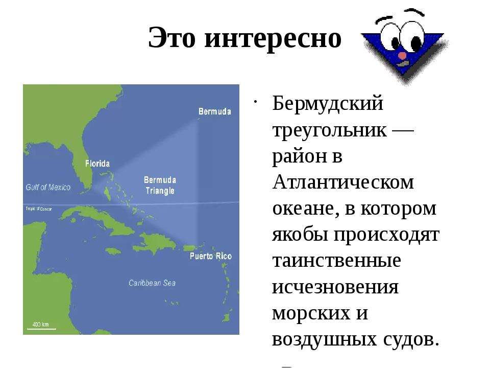 Это интересно Бермудский треугольник — район в Атлантическом океане, в которо...