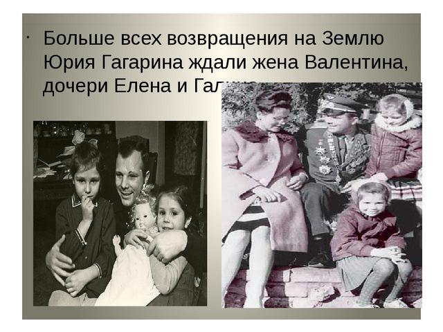 Больше всех возвращения на Землю Юрия Гагарина ждали жена Валентина, дочери...
