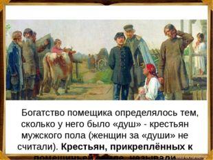 Богатство помещика определялось тем, сколько у него было «душ» - крестьян м