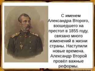 С именем Александра Второго, взошедшего на престол в 1855 году, связано мно