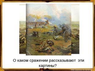 О каком сражении рассказывают эти картины?