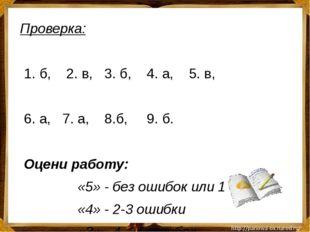 Проверка: 1. б, 2. в, 3. б, 4. а, 5. в, 6. а, 7. а, 8.б, 9. б. Оцени работу: