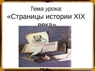 Тема урока: «Страницы истории ХIХ века»