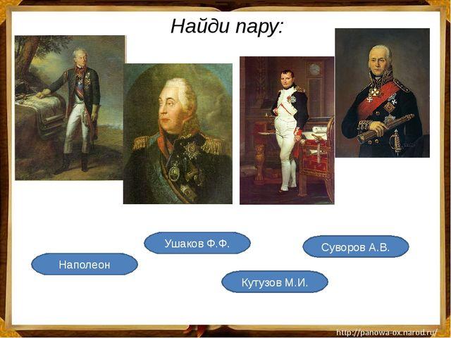 Найди пару: Ушаков Ф.Ф. Наполеон Кутузов М.И. Суворов А.В. Материал слайда дл...
