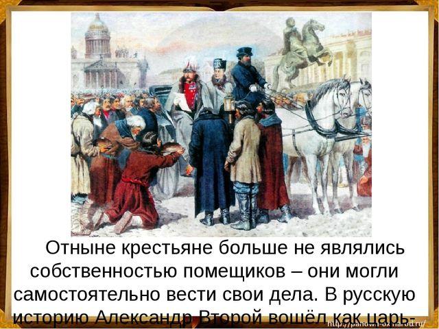 Отныне крестьяне больше не являлись собственностью помещиков – они могли са...