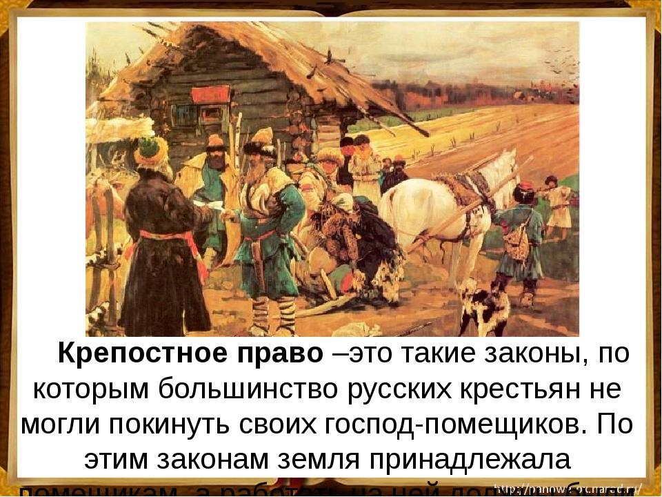 Крепостное право –это такие законы, по которым большинство русских крестьян...