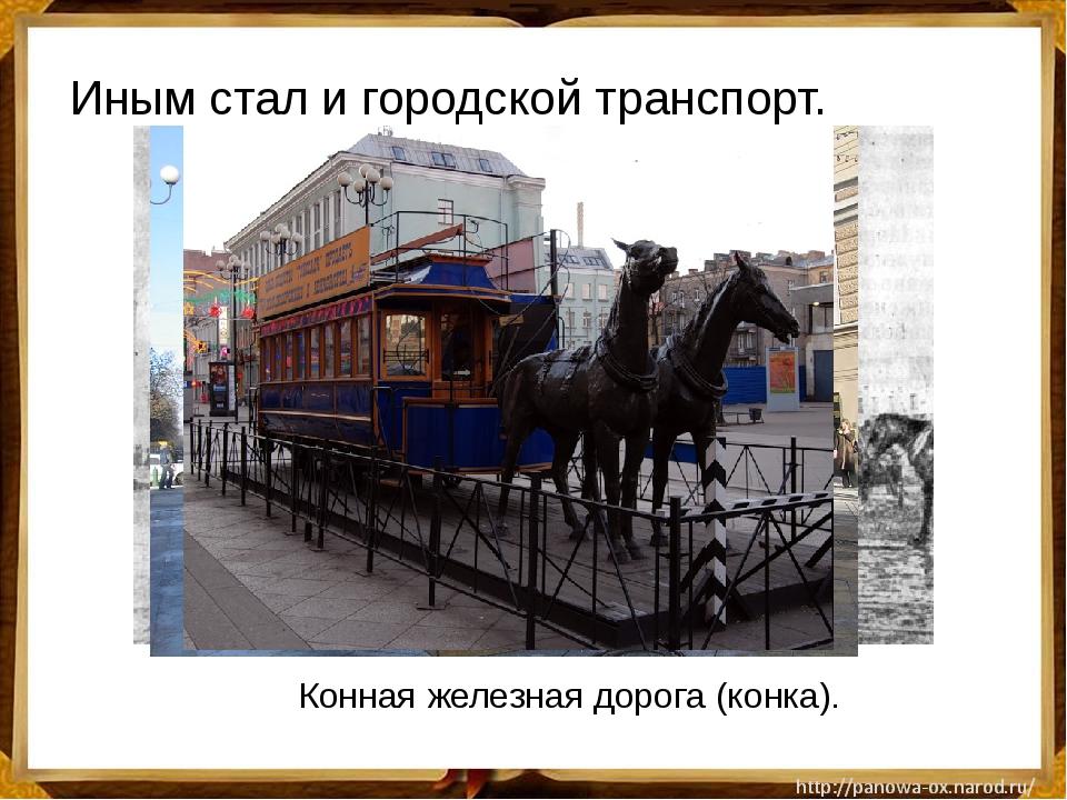 Иным стал и городской транспорт. Конная железная дорога (конка).