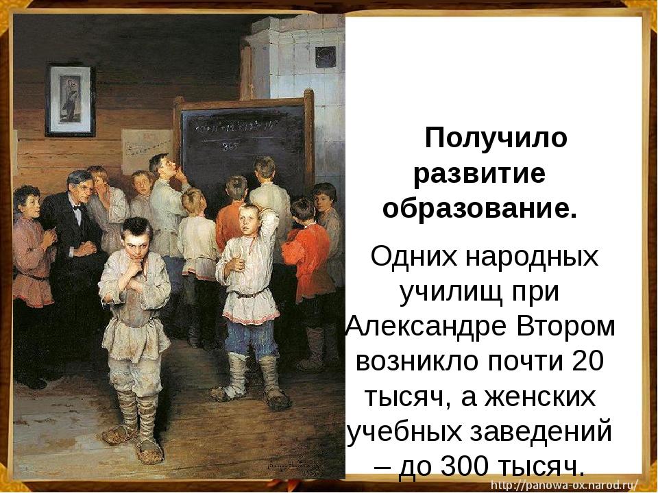 Получило развитие образование. Одних народных училищ при Александре Втором...