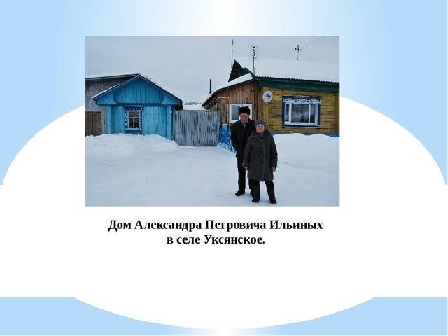 Дом Александра Петровича Ильиных в селе Уксянское.