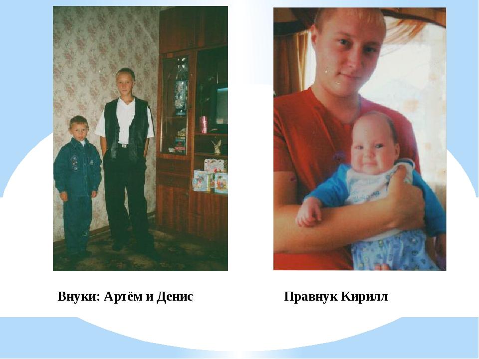 Внуки: Артём и Денис Правнук Кирилл