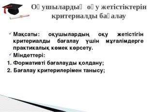 Мақсаты: оқушылардың оқу жетістігін критериалды бағалау үшін мұғалімдерге пра