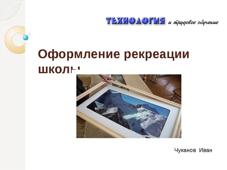 Оформление рекреации школы Чуканов Иван