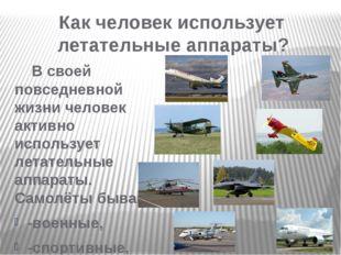 В своей повседневной жизни человек активно использует летательные аппараты.