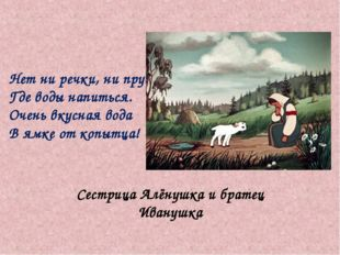 Сестрица Алёнушка и братец Иванушка Нет ни речки, ни пруда Где воды напиться.