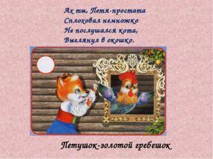 Петушок-золотой гребешок Ах ты, Петя-простата Сплоховал немножко Не послушалс