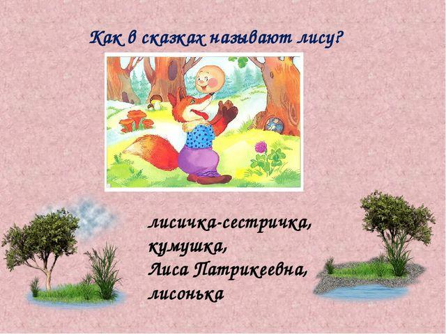 Как в сказках называют лису? лисичка-сестричка, кумушка, Лиса Патрикеевна, ли...