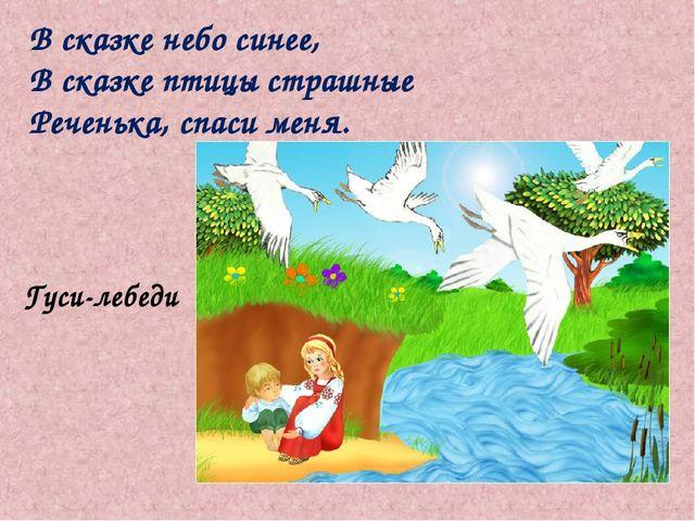 В сказке небо синее, В сказке птицы страшные Реченька, спаси меня. Гуси-лебеди