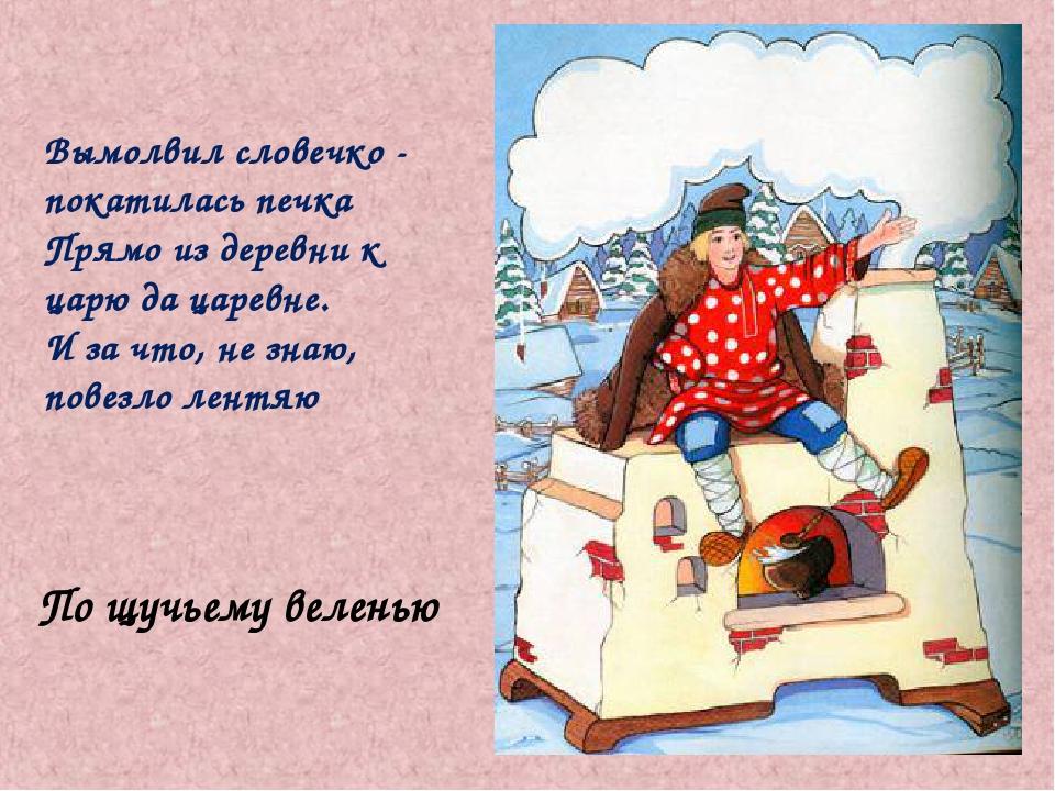 По щучьему веленью Вымолвил словечко - покатилась печка Прямо из деревни к ца...