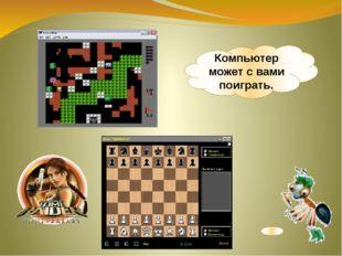 Компьютер может с вами поиграть.