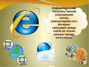 Компьютер может посылать письма (электронная почта), компьютерная сеть Интерн