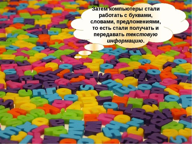 Затем компьютеры стали работать с буквами, словами, предложениями, то есть ст...