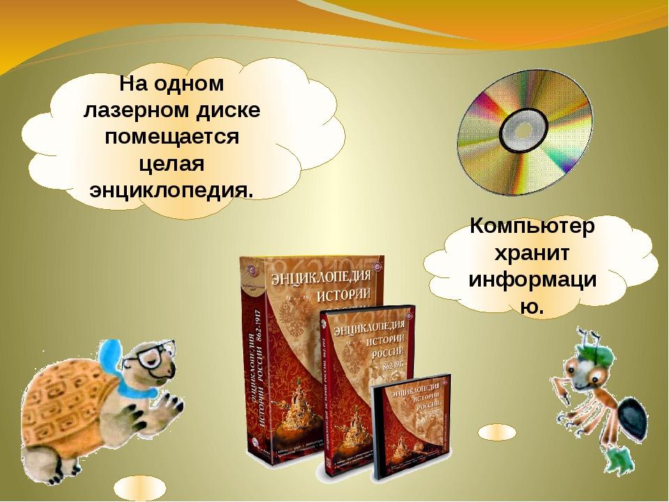 Компьютер хранит информацию. На одном лазерном диске помещается целая энцикло...