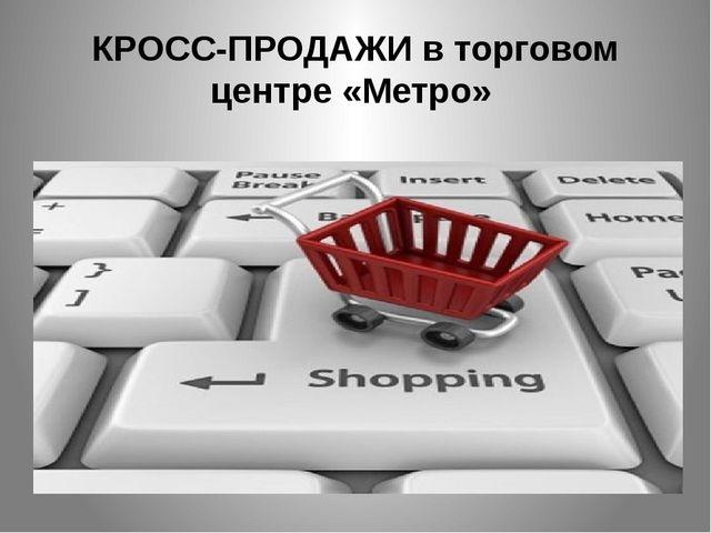 КРОСС-ПРОДАЖИ в торговом центре «Метро»