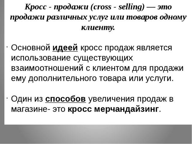 Кросс - продажи (cross - selling) — это продажи различных услуг или товаров о...