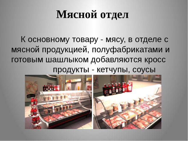 Мясной отдел К основному товару - мясу,в отделе с мясной продукцией,полуфаб...