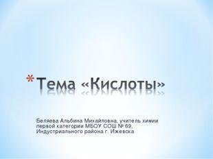 Беляева Альбина Михайловна, учитель химии первой категории МБОУ СОШ № 69, Инд