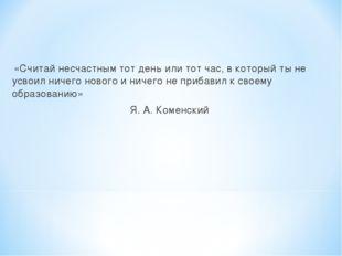 «Считай несчастным тот день или тот час, в который ты не усвоил ничего новог
