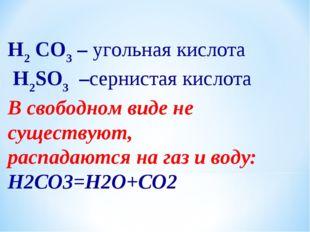 H2 CO3 – угольная кислота H2SO3 –сернистая кислота В свободном виде не сущест