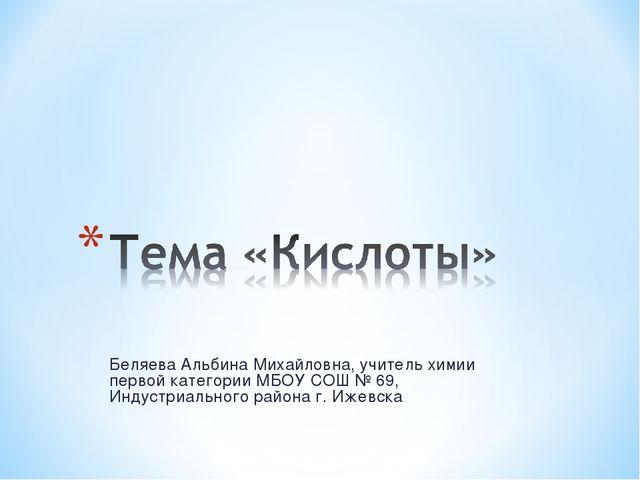 Беляева Альбина Михайловна, учитель химии первой категории МБОУ СОШ № 69, Инд...