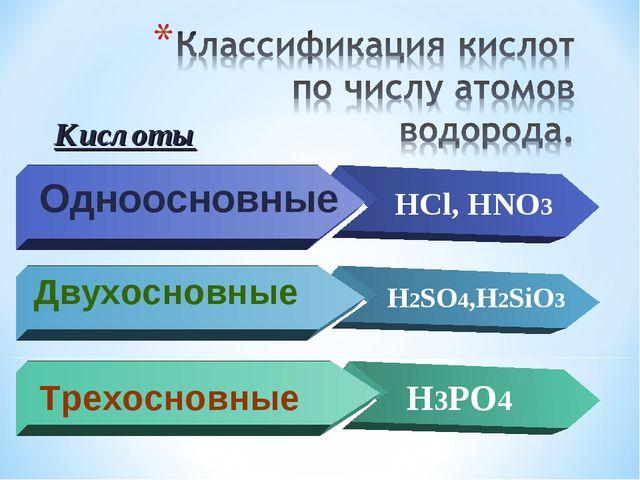 Одноосновные HCl, HNO3 Двухосновные H2SO4,H2SiO3 Трехосновные H3PO4 Кислоты