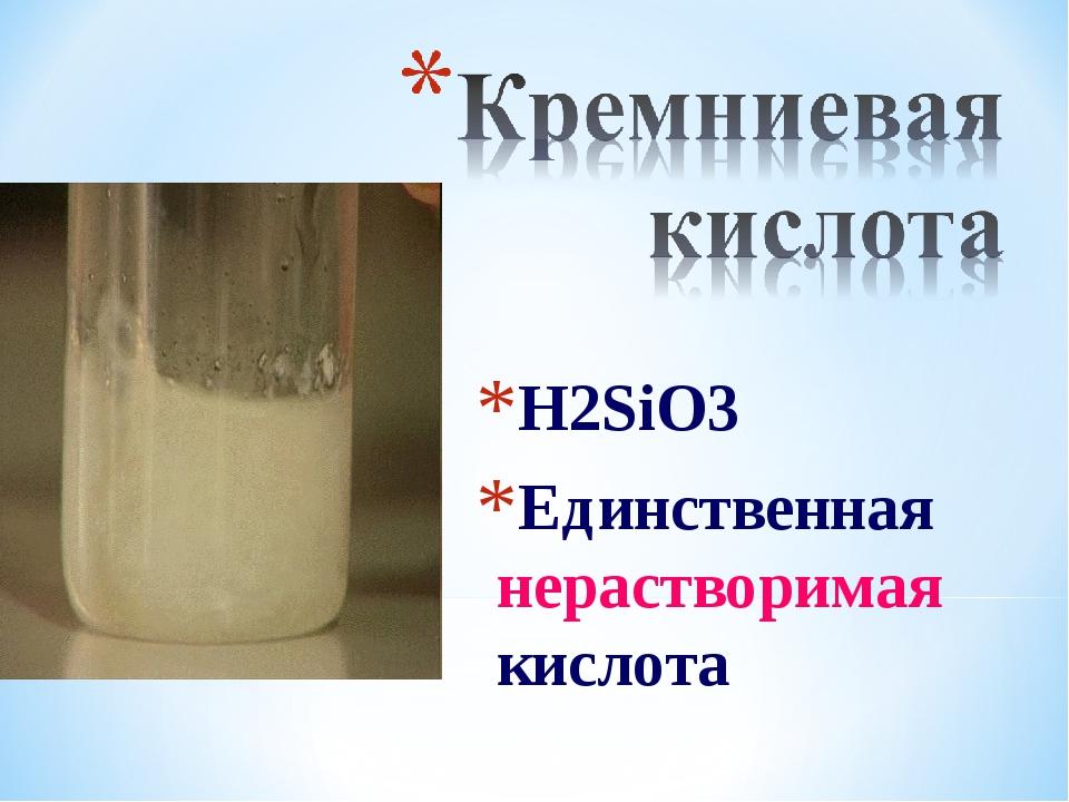 H2SiO3 Единственная нерастворимая кислота