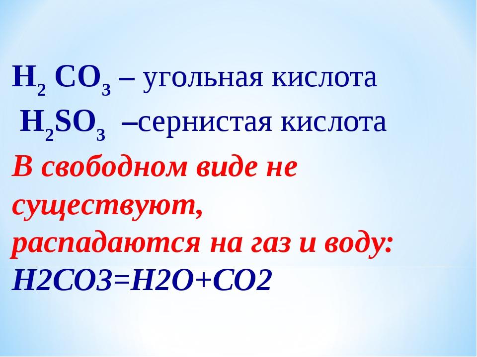 H2 CO3 – угольная кислота H2SO3 –сернистая кислота В свободном виде не сущест...