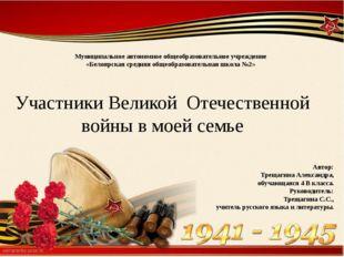 Участники Великой Отечественной войны в моей семье Автор: Трещагина Александр