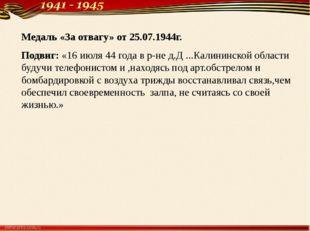 Медаль «За отвагу» от 25.07.1944г. Подвиг: «16 июля 44 года в р-не д.Д ...Кал