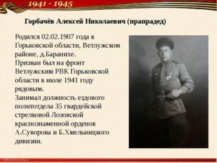Горбачёв Алексей Николаевич (прапрадед) Родился 02.02.1907 года в Горьковско