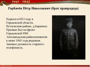 Горбачёв Пётр Николаевич (брат прапрадеда) Родился в1923 году в Горьковской