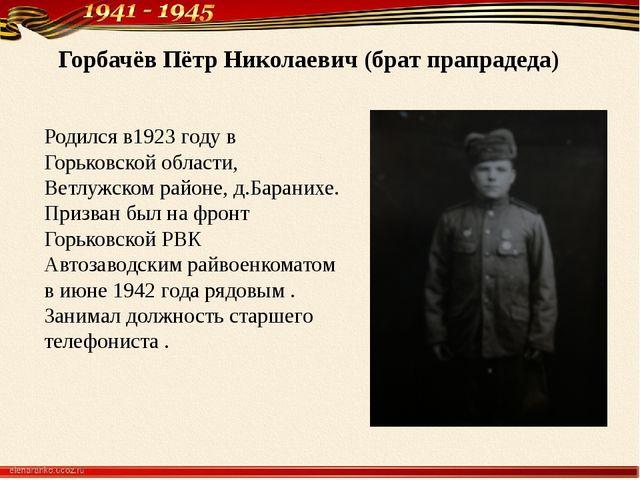Горбачёв Пётр Николаевич (брат прапрадеда) Родился в1923 году в Горьковской...