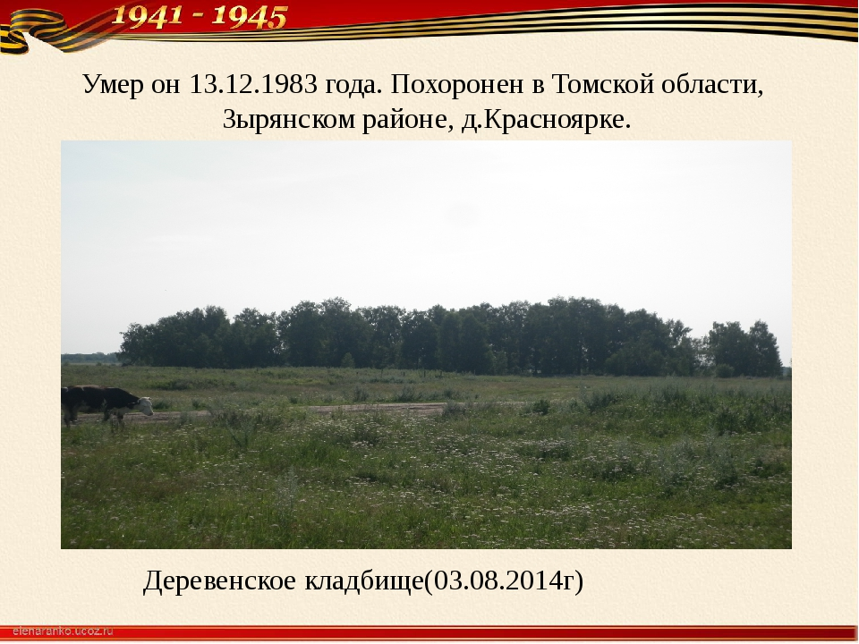 Умер он 13.12.1983 года. Похоронен в Томской области, Зырянском районе, д.Кра...