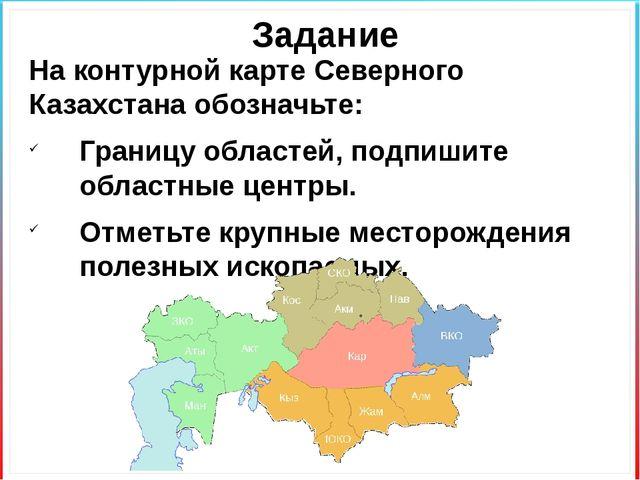 Задание На контурной карте Северного Казахстана обозначьте: Границу областей,...
