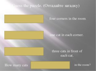 Guess the puzzle. (Отгадайте загадку) four corners in the room. one cat in ea