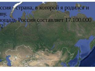 Россия - страна, в которой я родился и живу. Площадь России составляет 17.100