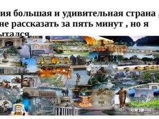 Россия большая и удивительная страна , о ней не рассказать за пять минут , но