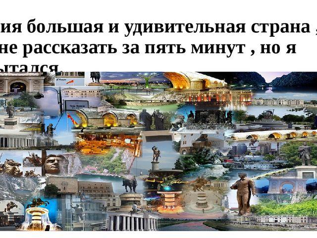 Россия большая и удивительная страна , о ней не рассказать за пять минут , но...
