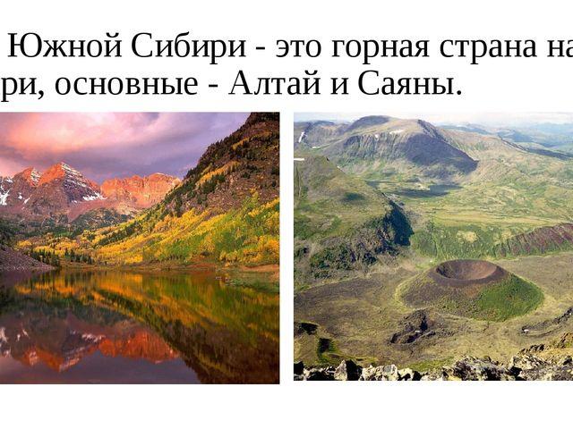 ГорыЮжной Сибири - это горная страна на юге Сибири, основные -Алтай и Саяны.