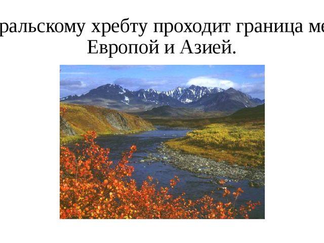 По уральскому хребту проходит граница между Европой и Азией.